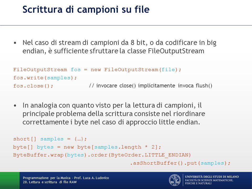 Scrittura di campioni su file short[] samples = {…}; byte[] bytes = new byte[samples.length * 2]; ByteBuffer.wrap(bytes).order(ByteOrder.LITTLE_ENDIAN).asShortBuffer().put(samples); Una volta ottenuto l'array di byte ordinato con l'endianness corretta, questo va trasferito su disco.
