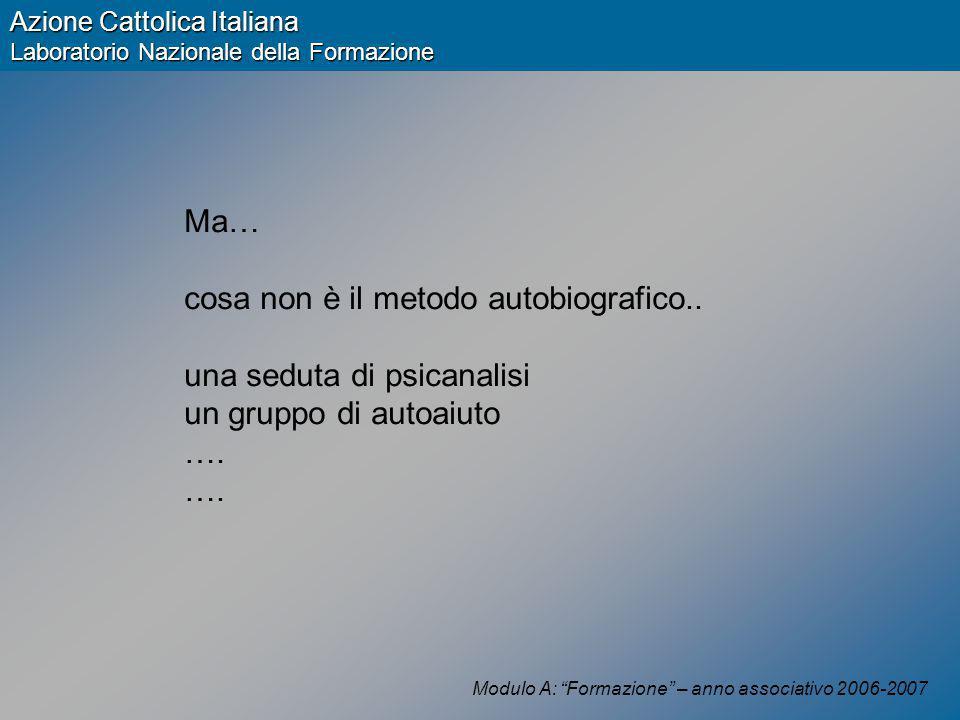 Modulo A: Formazione – anno associativo 2006-2007 Azione Cattolica Italiana Laboratorio Nazionale della Formazione Ma… cosa non è il metodo autobiografico..