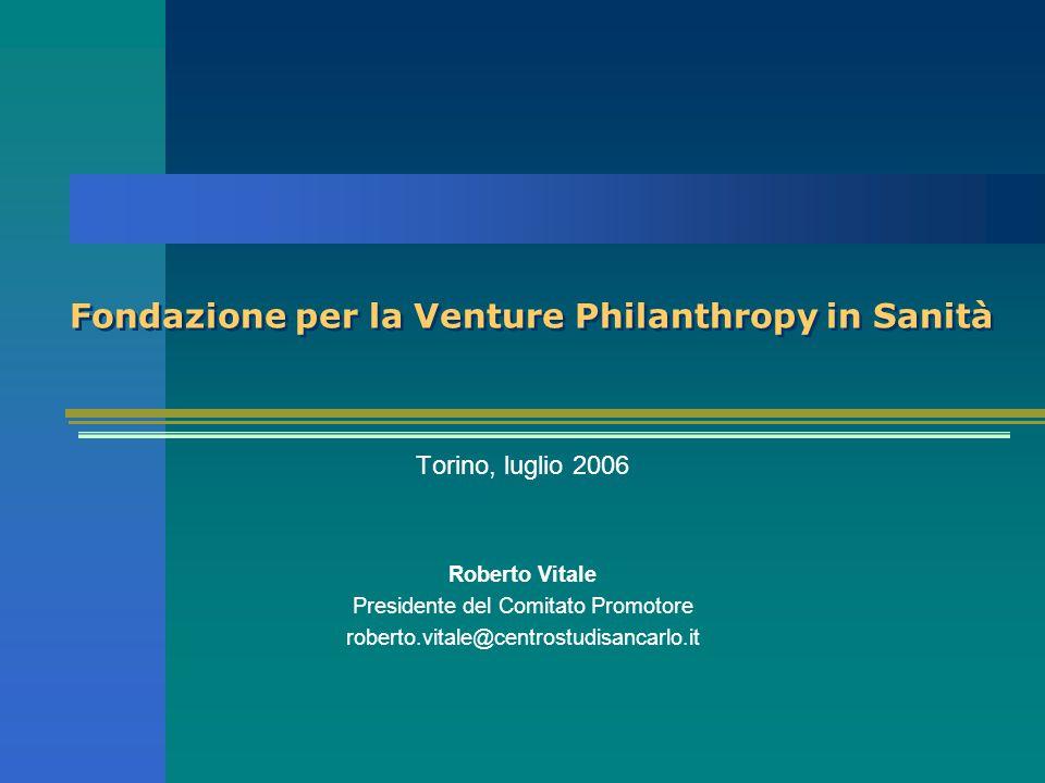 Fondazione per la Venture Philanthropy in Sanità Torino, luglio 2006 Roberto Vitale Presidente del Comitato Promotore roberto.vitale@centrostudisancarlo.it
