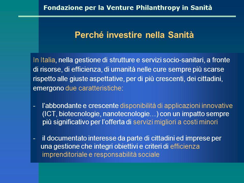 Fondazione per la Venture Philanthropy in Sanità Perché investire nella Sanità In Italia, nella gestione di strutture e servizi socio-sanitari, a fronte di risorse, di efficienza, di umanità nelle cure sempre più scarse rispetto alle giuste aspettative, per di più crescenti, dei cittadini, emergono due caratteristiche: -l'abbondante e crescente disponibilità di applicazioni innovative (ICT, biotecnologie, nanotecnologie…) con un impatto sempre più significativo per l'offerta di servizi migliori a costi minori -il documentato interesse da parte di cittadini ed imprese per una gestione che integri obiettivi e criteri di efficienza imprenditoriale e responsabilità sociale