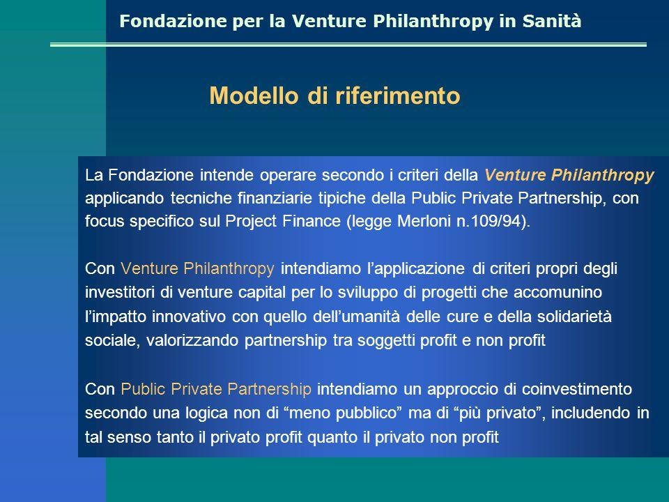 Fondazione per la Venture Philanthropy in Sanità La Fondazione intende operare secondo i criteri della Venture Philanthropy applicando tecniche finanziarie tipiche della Public Private Partnership, con focus specifico sul Project Finance (legge Merloni n.109/94).