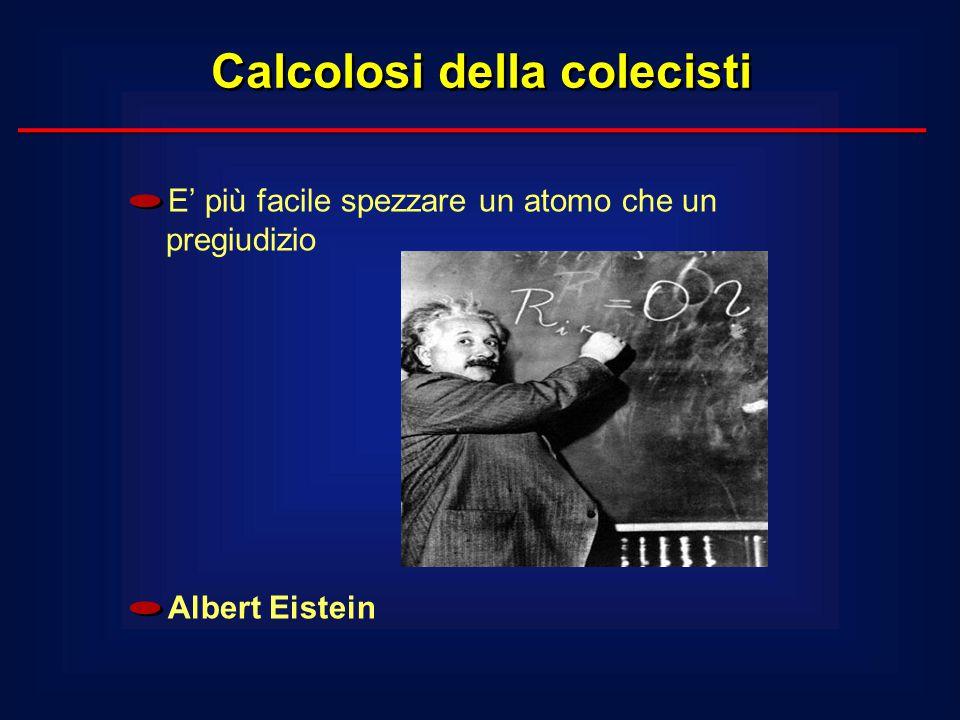 Calcolosi della colecisti E' più facile spezzare un atomo che un pregiudizio Albert Eistein