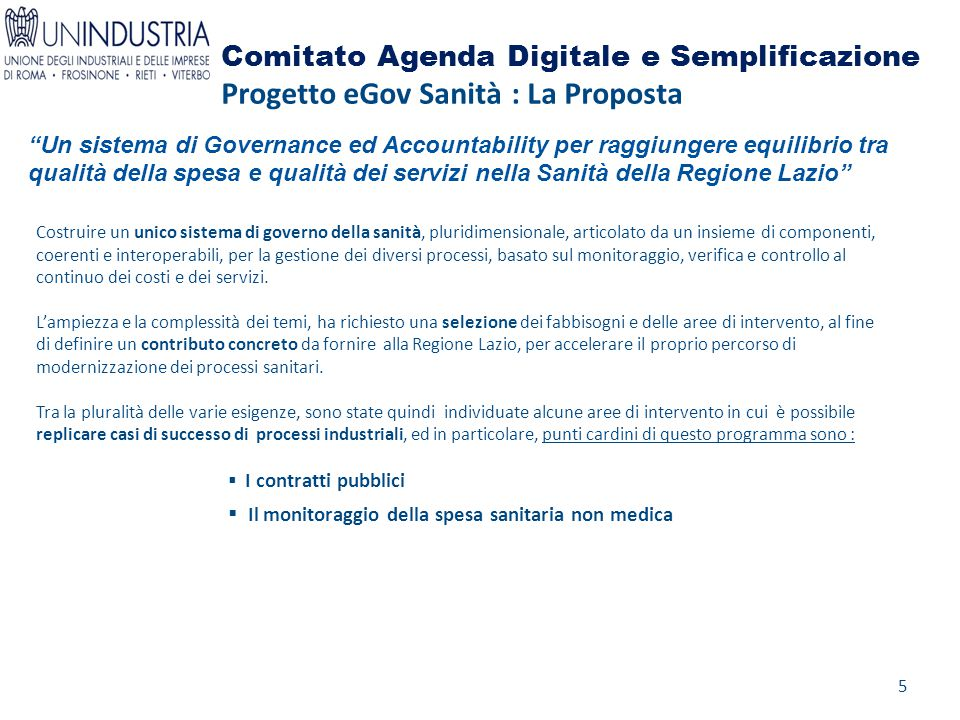 Comitato Agenda Digitale e Semplificazione Progetto eGov Sanità : La Proposta Costruire un unico sistema di governo della sanità, pluridimensionale, articolato da un insieme di componenti, coerenti e interoperabili, per la gestione dei diversi processi, basato sul monitoraggio, verifica e controllo al continuo dei costi e dei servizi.