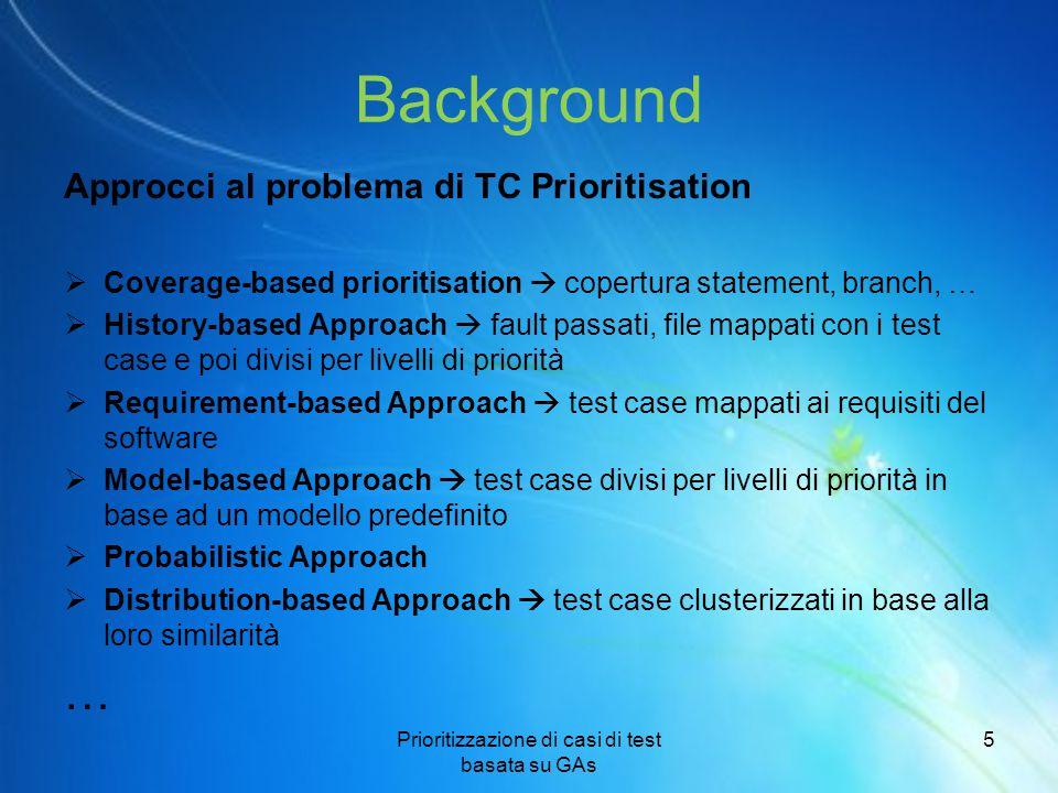 Background(2) Contributo di questo lavoro GAs (Genetic Algorithms) sono stati utilizzati efficacemente per risolvere solo due problemi relativi al test di regressione:  minimizzazione Rappresentazione binaria  selezione delle soluzioni  ordinamento Rappresentazione binaria Obiettivo  «Riempire questo gap», fornendo un approccio basato su GAs per risolvere il problema di test case prioritisation.