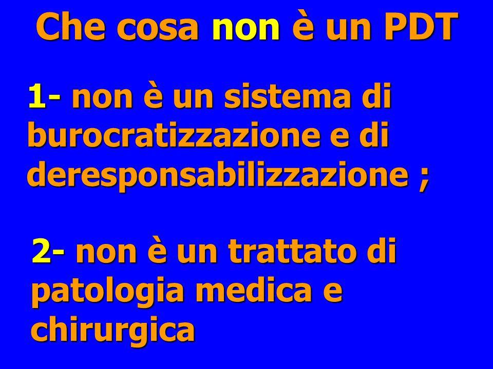 Che cosa non è un PDT 1- non è un sistema di burocratizzazione e di deresponsabilizzazione ; 2- non è un trattato di patologia medica e chirurgica