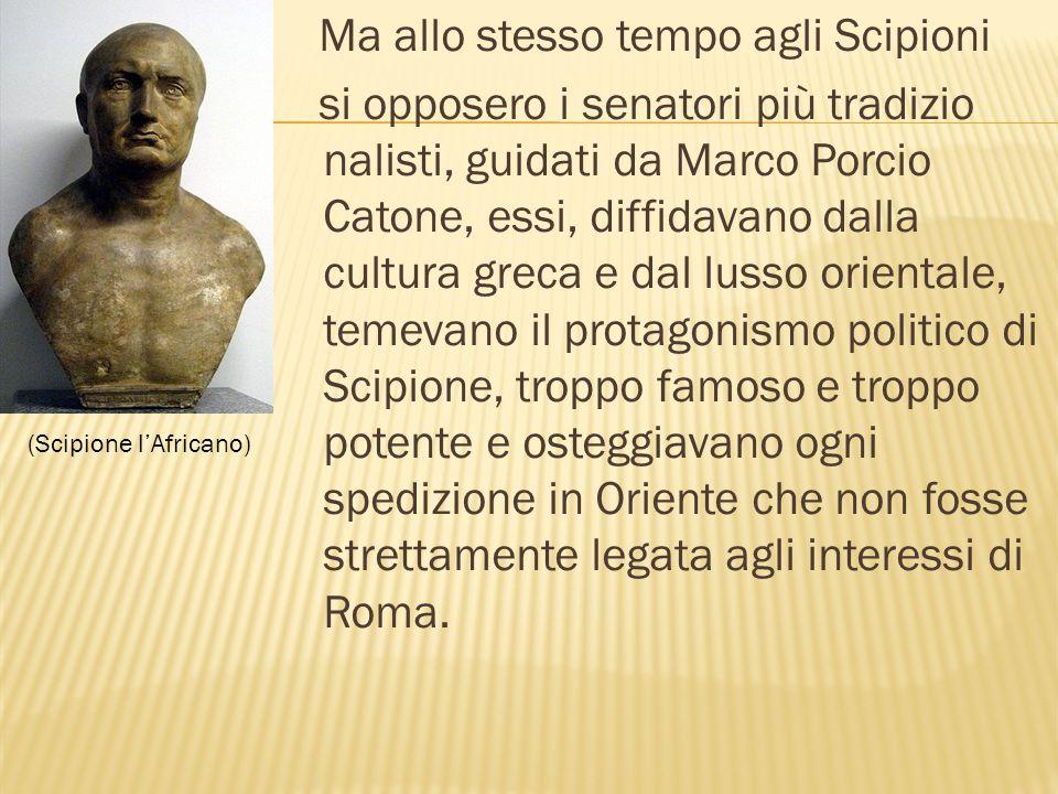 Ma allo stesso tempo agli Scipioni si opposero i senatori più tradizio nalisti, guidati da Marco Porcio Catone, essi, diffidavano dalla cultura greca