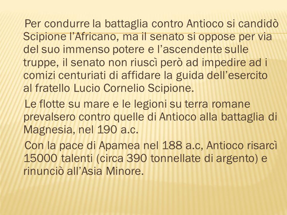 Per condurre la battaglia contro Antioco si candidò Scipione l'Africano, ma il senato si oppose per via del suo immenso potere e l'ascendente sulle tr