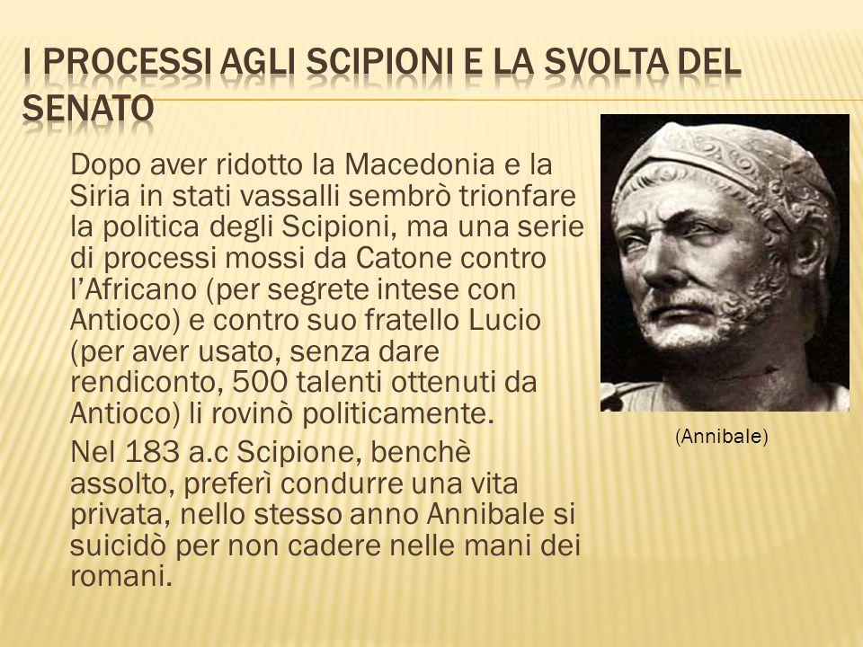 Dopo aver ridotto la Macedonia e la Siria in stati vassalli sembrò trionfare la politica degli Scipioni, ma una serie di processi mossi da Catone cont