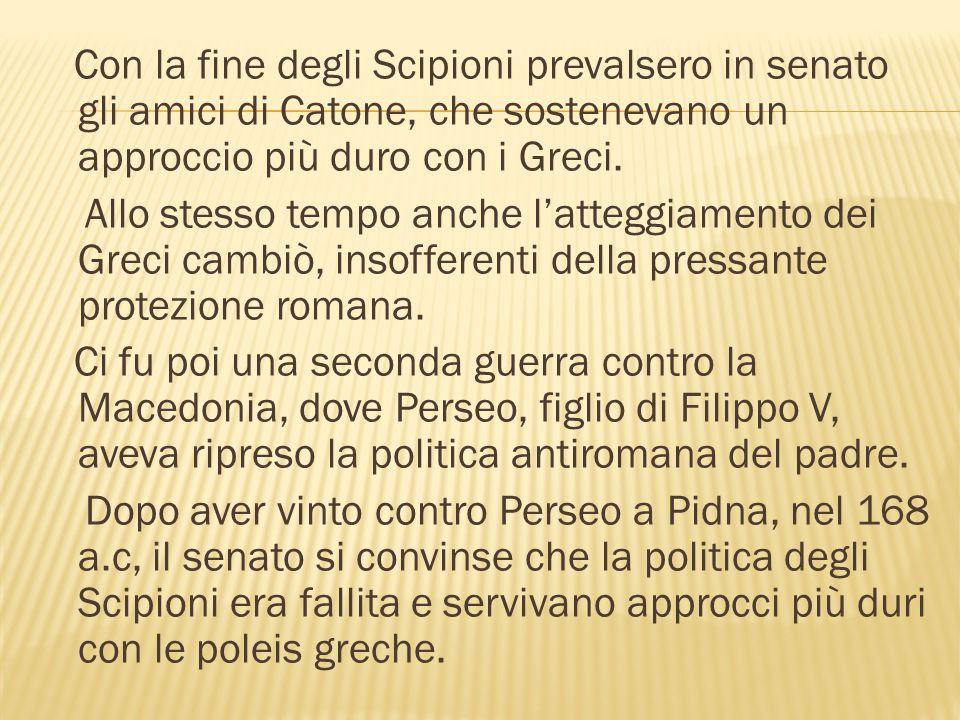 Con la fine degli Scipioni prevalsero in senato gli amici di Catone, che sostenevano un approccio più duro con i Greci. Allo stesso tempo anche l'atte