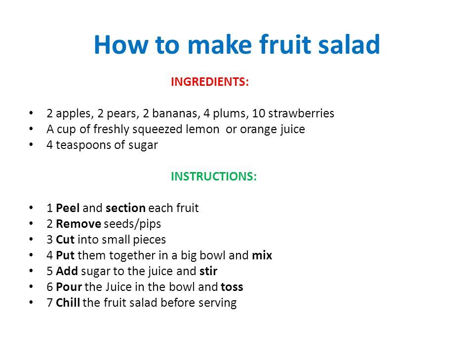 How to make fruit salad INGREDIENTS: 2 apples, 2 pears, 2 bananas, 4 plums, 10 strawberries A cup of freshly squeezed lemon or orange juice 4 teaspoon