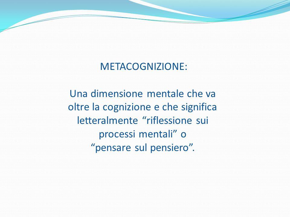 METACOGNIZIONE: Una dimensione mentale che va oltre la cognizione e che significa letteralmente riflessione sui processi mentali o pensare sul pensiero .