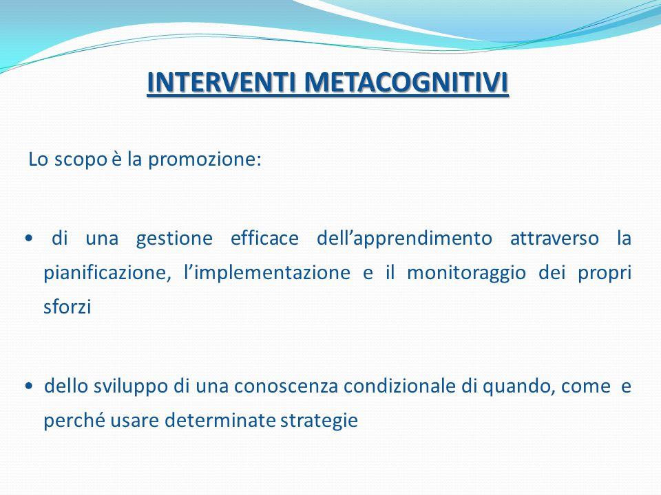 INTERVENTI METACOGNITIVI Lo scopo è la promozione: di una gestione efficace dell'apprendimento attraverso la pianificazione, l'implementazione e il monitoraggio dei propri sforzi dello sviluppo di una conoscenza condizionale di quando, come e perché usare determinate strategie