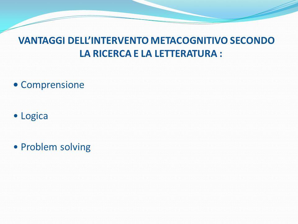 VANTAGGI DELL'INTERVENTO METACOGNITIVO SECONDO LA RICERCA E LA LETTERATURA : Comprensione Logica Problem solving