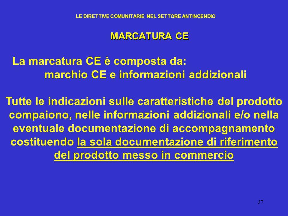 37 LE DIRETTIVE COMUNITARIE NEL SETTORE ANTINCENDIO MARCATURA CE La marcatura CE è composta da: marchio CE e informazioni addizionali Tutte le indicaz