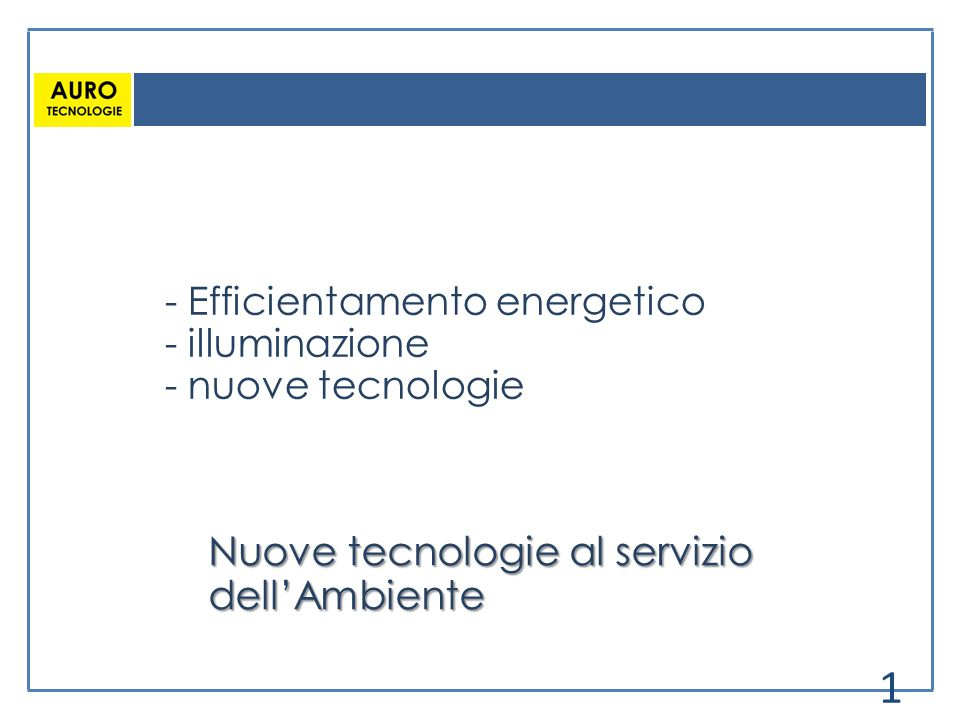 - Efficientamento energetico - illuminazione - nuove tecnologie Nuove tecnologie al servizio dell'Ambiente 1