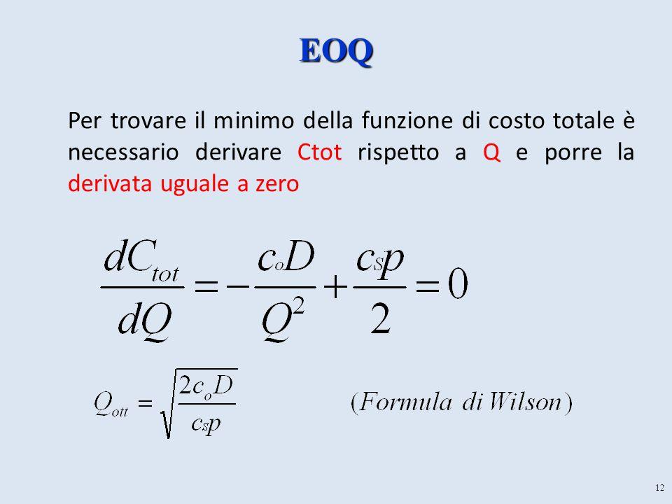12 EOQ Per trovare il minimo della funzione di costo totale è necessario derivare Ctot rispetto a Q e porre la derivata uguale a zero