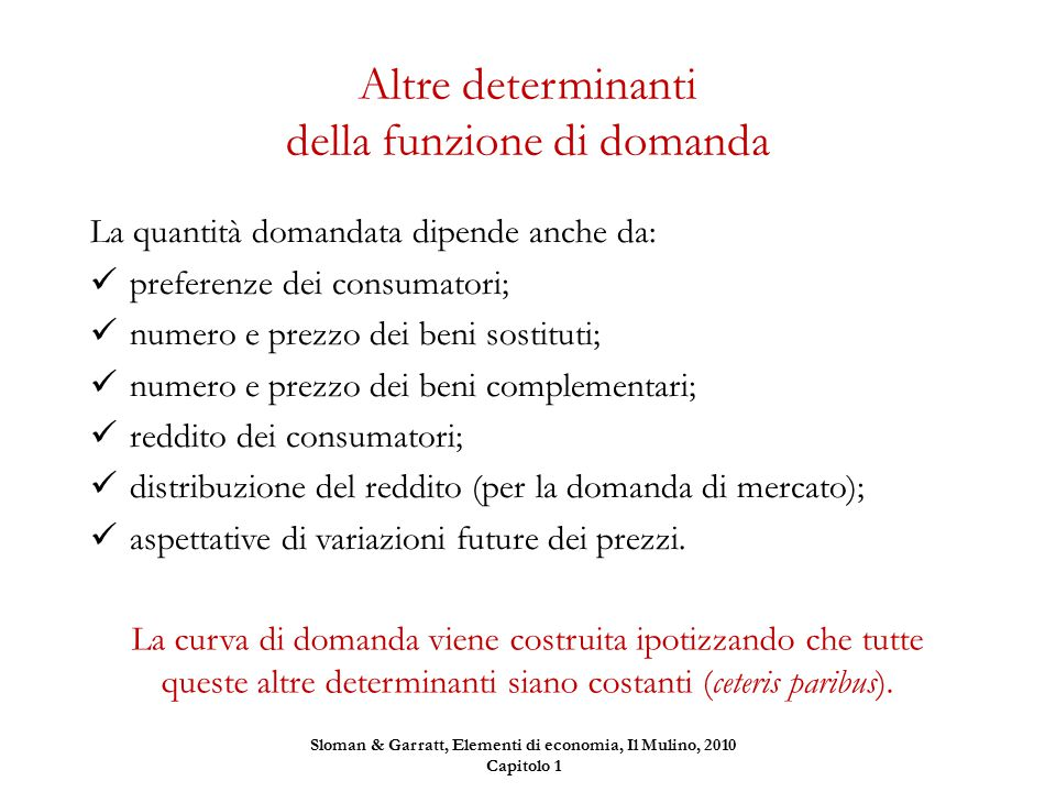 Altre determinanti della funzione di domanda La quantità domandata dipende anche da: preferenze dei consumatori; numero e prezzo dei beni sostituti; n