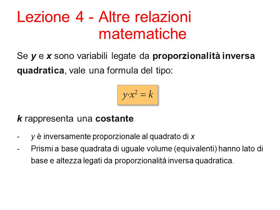 Lezione 4 - Altre relazioni matematiche Se y e x sono variabili legate da proporzionalità inversa quadratica, vale una formula del tipo: k rappresenta
