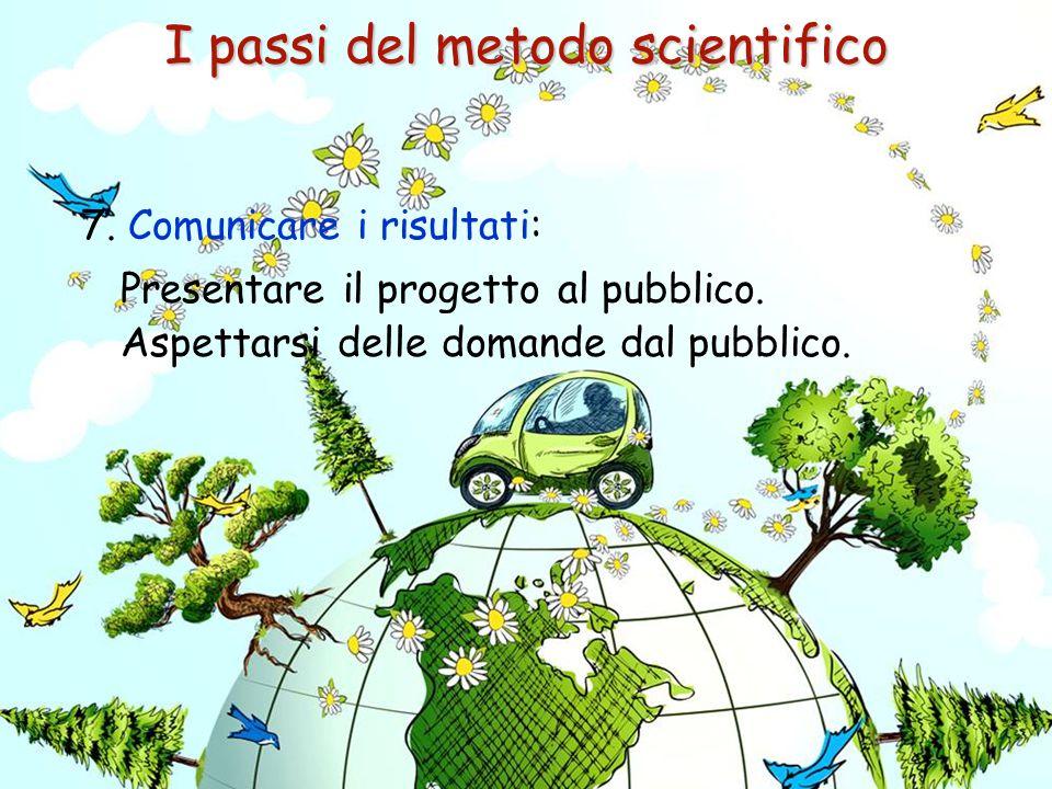7. Comunicare i risultati: Presentare il progetto al pubblico. Aspettarsi delle domande dal pubblico. I passi del metodo scientifico