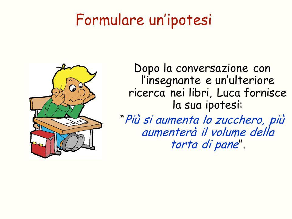 """Formulare un'ipotesi Dopo la conversazione con l'insegnante e un'ulteriore ricerca nei libri, Luca fornisce la sua ipotesi: """"Più si aumenta lo zuccher"""