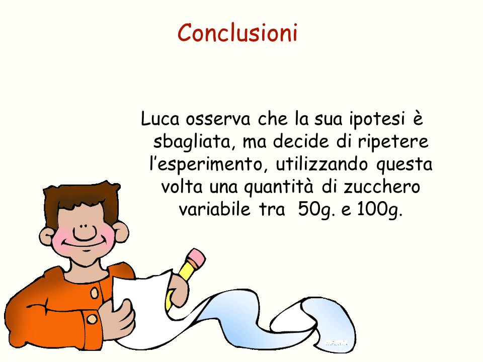 Luca osserva che la sua ipotesi è sbagliata, ma decide di ripetere l'esperimento, utilizzando questa volta una quantità di zucchero variabile tra 50g.