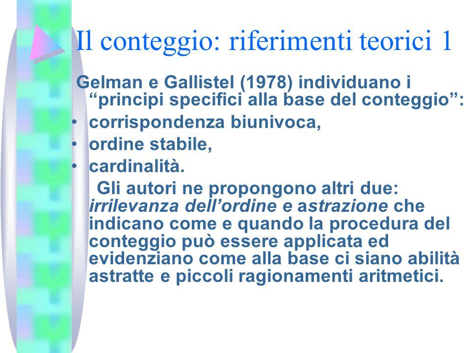 Il conteggio: riferimenti teorici 1 Gelman e Gallistel (1978) individuano i principi specifici alla base del conteggio : corrispondenza biunivoca, ordine stabile, cardinalità.
