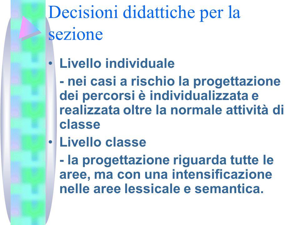Decisioni didattiche per la sezione Livello individuale - nei casi a rischio la progettazione dei percorsi è individualizzata e realizzata oltre la normale attività di classe Livello classe - la progettazione riguarda tutte le aree, ma con una intensificazione nelle aree lessicale e semantica.