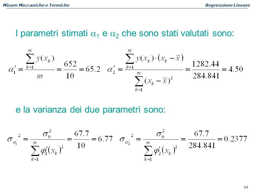 12 Misure Meccaniche e TermicheRegressione Lineare I parametri stimati  1 e  2 che sono stati valutati sono: e la varianza dei due parametri sono: