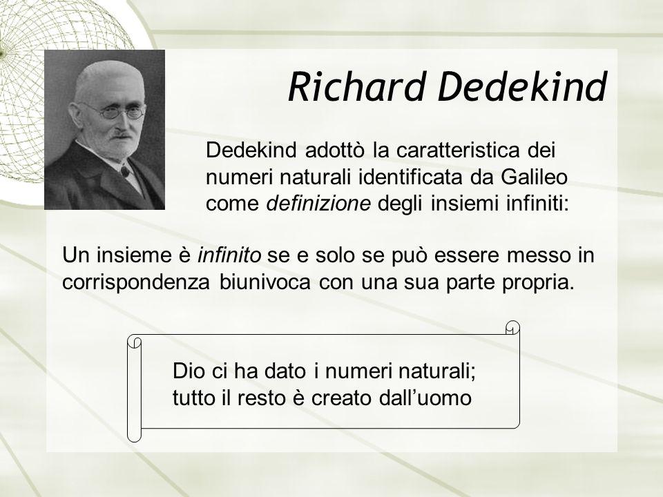 Richard Dedekind Dedekind adottò la caratteristica dei numeri naturali identificata da Galileo come definizione degli insiemi infiniti: Un insieme è infinito se e solo se può essere messo in corrispondenza biunivoca con una sua parte propria.
