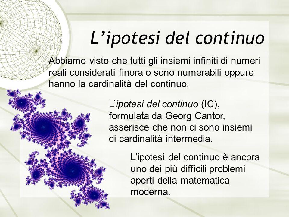 L'ipotesi del continuo Abbiamo visto che tutti gli insiemi infiniti di numeri reali considerati finora o sono numerabili oppure hanno la cardinalità del continuo.