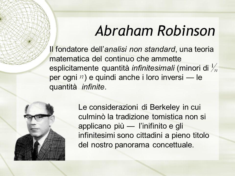 Abraham Robinson Il fondatore dell'analisi non standard, una teoria matematica del continuo che ammette esplicitamente quantità infinitesimali (minori di per ogni ) e quindi anche i loro inversi — le quantità infinite.
