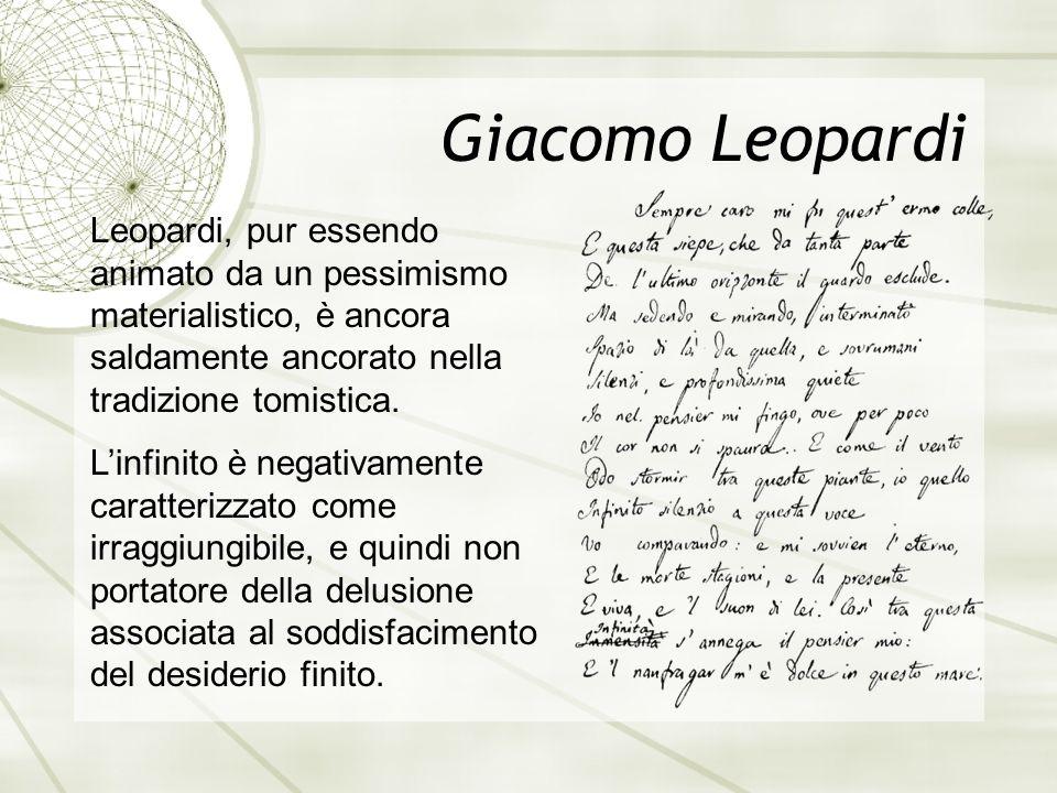 Giacomo Leopardi Leopardi, pur essendo animato da un pessimismo materialistico, è ancora saldamente ancorato nella tradizione tomistica. L'infinito è