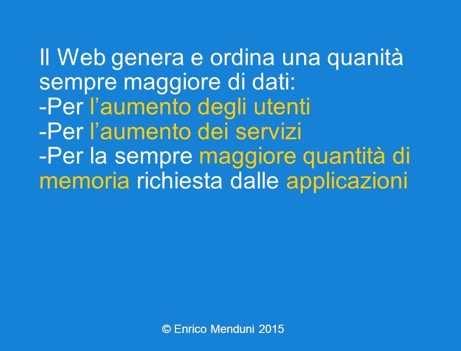 Il Web genera e ordina una quanità sempre maggiore di dati: -Per l'aumento degli utenti -Per l'aumento dei servizi -Per la sempre maggiore quantità di memoria richiesta dalle applicazioni © Enrico Menduni 2015