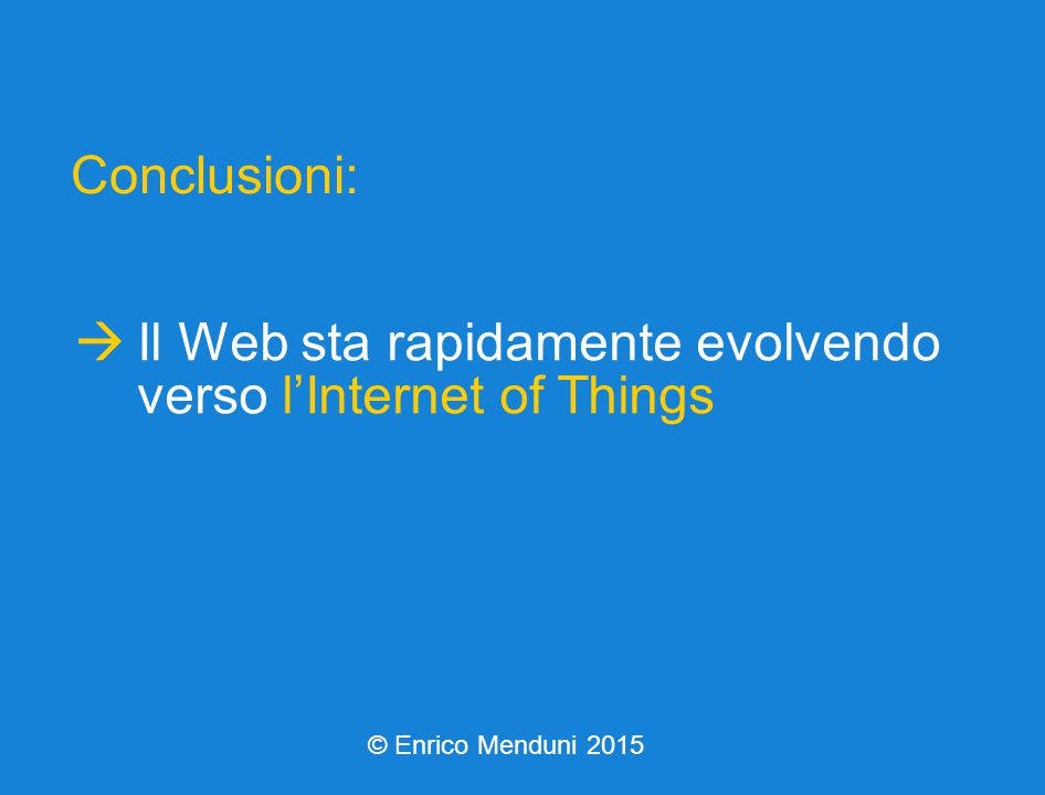  Il Web sta rapidamente evolvendo verso l'Internet of Things Conclusioni: © Enrico Menduni 2015