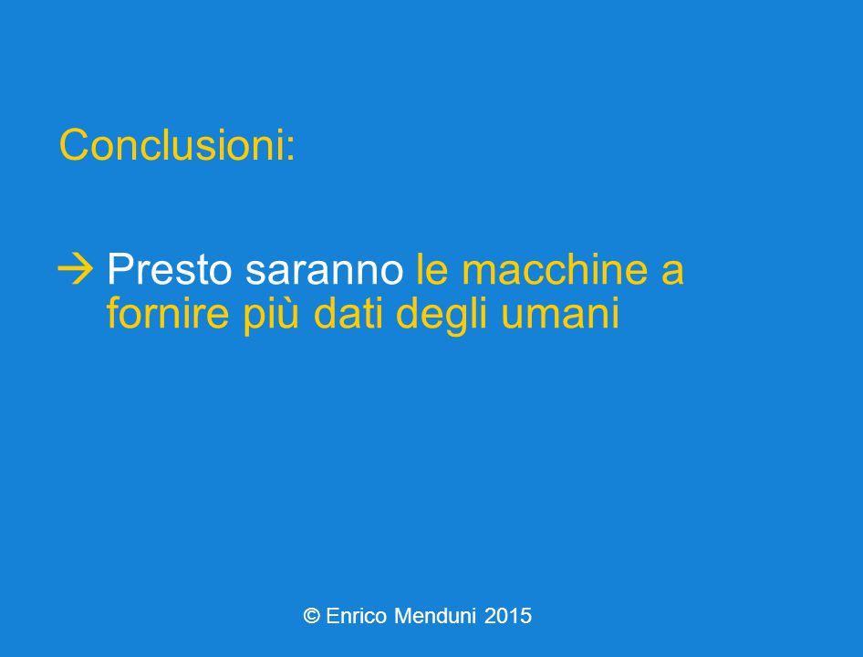  Presto saranno le macchine a fornire più dati degli umani Conclusioni: © Enrico Menduni 2015