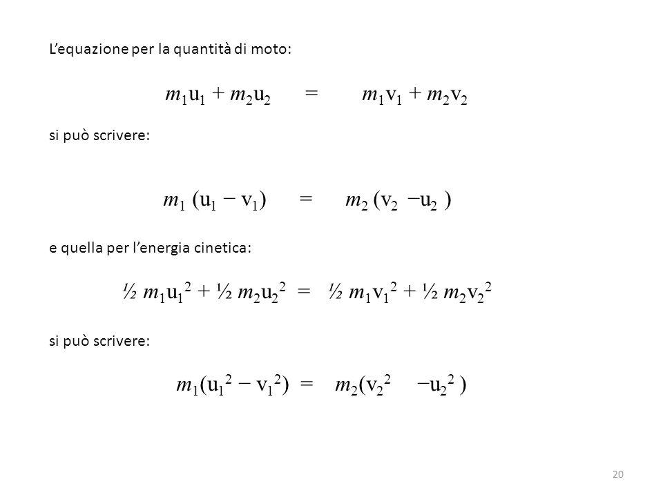 L'equazione per la quantità di moto: m 1 u 1 + m 2 u 2 = m 1 v 1 + m 2 v 2 si può scrivere: m 1 (u 1 − v 1 ) = m 2 (v 2 −u 2 ) e quella per l'energia
