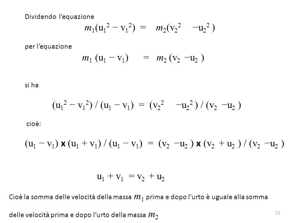 Dividendo l'equazione m 1 (u 1 2 − v 1 2 ) = m 2 (v 2 2 −u 2 2 ) per l'equazione m 1 (u 1 − v 1 ) = m 2 (v 2 −u 2 ) si ha (u 1 2 − v 1 2 ) / (u 1 − v