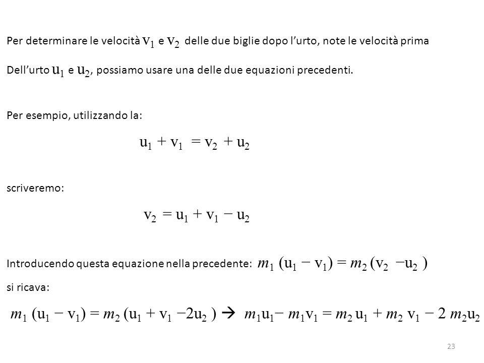 Per determinare le velocità v 1 e v 2 delle due biglie dopo l'urto, note le velocità prima Dell'urto u 1 e u 2, possiamo usare una delle due equazioni