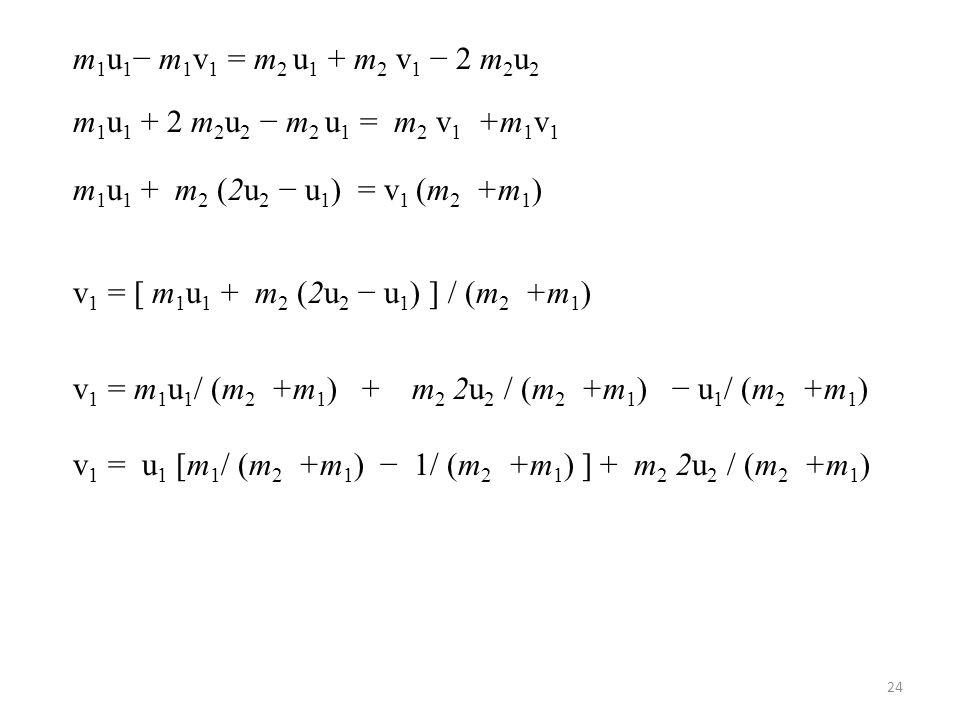 m 1 u 1 − m 1 v 1 = m 2 u 1 + m 2 v 1 − 2 m 2 u 2 m 1 u 1 + 2 m 2 u 2 − m 2 u 1 = m 2 v 1 +m 1 v 1 m 1 u 1 + m 2 (2u 2 − u 1 ) = v 1 (m 2 +m 1 ) v 1 =