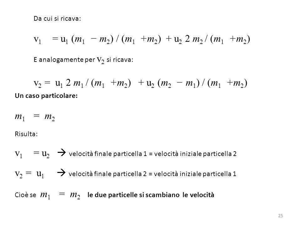 Da cui si ricava: v 1 = u 1 (m 1 − m 2 ) / (m 1 +m 2 ) + u 2 2 m 2 / (m 1 +m 2 ) E analogamente per v 2 si ricava: v 2 = u 1 2 m 1 / (m 1 +m 2 ) + u 2