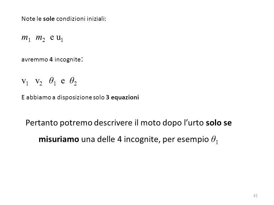 41 Note le sole condizioni iniziali: m 1 m 2 e u 1 avremmo 4 incognite : v 1 v 2 θ 1 e θ 2 E abbiamo a disposizione solo 3 equazioni Pertanto potremo