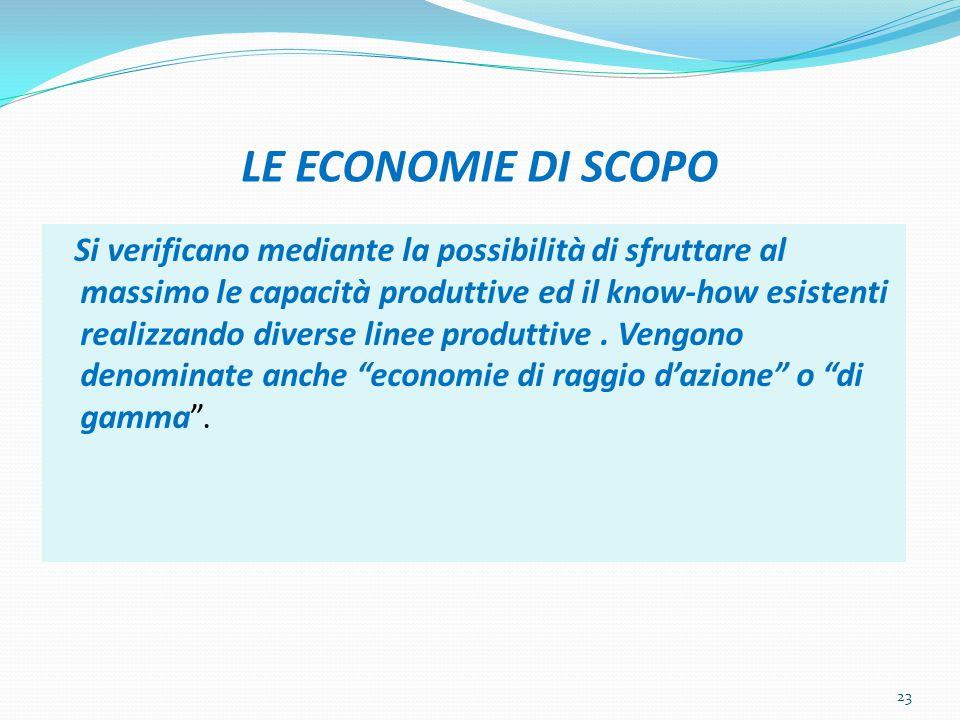 LE ECONOMIE DI SCOPO Si verificano mediante la possibilità di sfruttare al massimo le capacità produttive ed il know-how esistenti realizzando diverse linee produttive.
