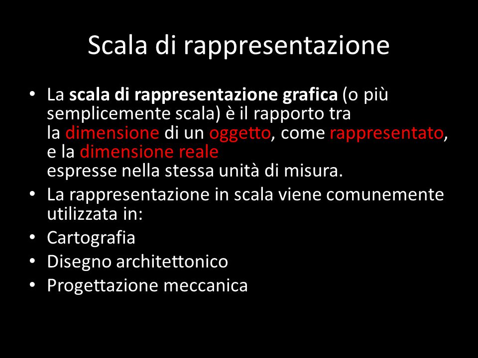 Scala di rappresentazione La scala di rappresentazione grafica (o più semplicemente scala) è il rapporto tra la dimensione di un oggetto, come rappresentato, e la dimensione reale dello stesso, entrambe espresse nella stessa unità di misura.