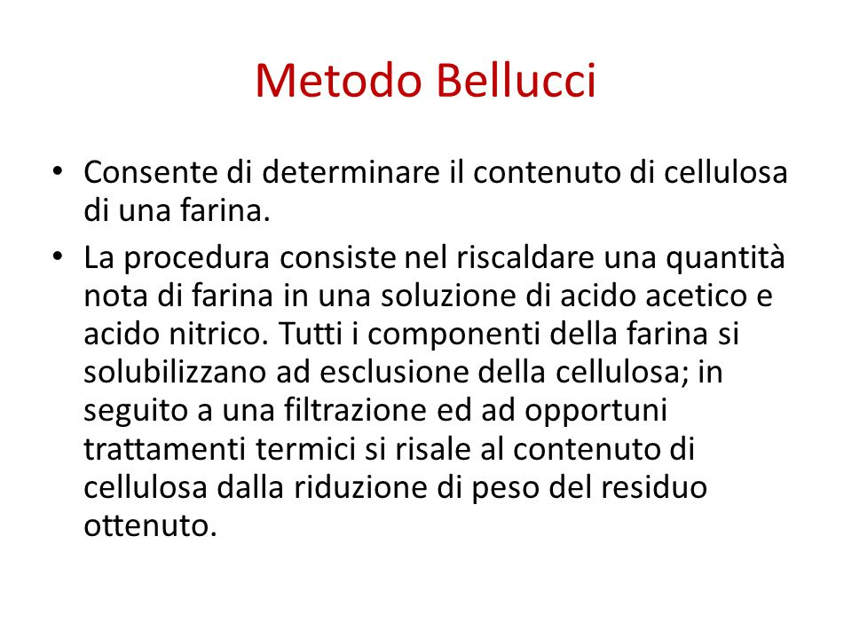 Metodo Bellucci Consente di determinare il contenuto di cellulosa di una farina. La procedura consiste nel riscaldare una quantità nota di farina in u