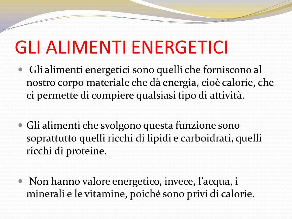 GLI ALIMENTI ENERGETICI Gli alimenti energetici sono quelli che forniscono al nostro corpo materiale che dà energia, cioè calorie, che ci permette di