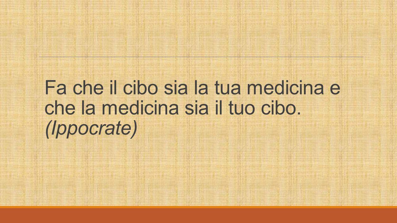 Fa che il cibo sia la tua medicina e che la medicina sia il tuo cibo. (Ippocrate)