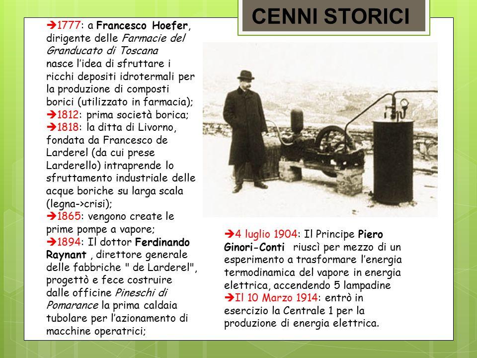CENNI STORICI  1777: a Francesco Hoefer, dirigente delle Farmacie del Granducato di Toscana nasce l'idea di sfruttare i ricchi depositi idrotermali per la produzione di composti borici (utilizzato in farmacia);  1812: prima società borica;  1818: la ditta di Livorno, fondata da Francesco de Larderel (da cui prese Larderello) intraprende lo sfruttamento industriale delle acque boriche su larga scala (legna->crisi);  1865: vengono create le prime pompe a vapore;  1894: Il dottor Ferdinando Raynant, direttore generale delle fabbriche de Larderel , progettò e fece costruire dalle officine Pineschi di Pomarance la prima caldaia tubolare per l'azionamento di macchine operatrici;  4 luglio 1904: Il Principe Piero Ginori-Conti riuscì per mezzo di un esperimento a trasformare l'energia termodinamica del vapore in energia elettrica, accendendo 5 lampadine  Il 10 Marzo 1914: entrò in esercizio la Centrale 1 per la produzione di energia elettrica.