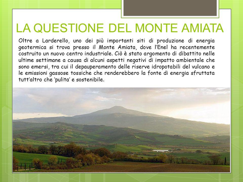 LA QUESTIONE DEL MONTE AMIATA Oltre a Larderello, uno dei più importanti siti di produzione di energia geotermica si trova presso il Monte Amiata, dove l'Enel ha recentemente costruito un nuovo centro industriale.
