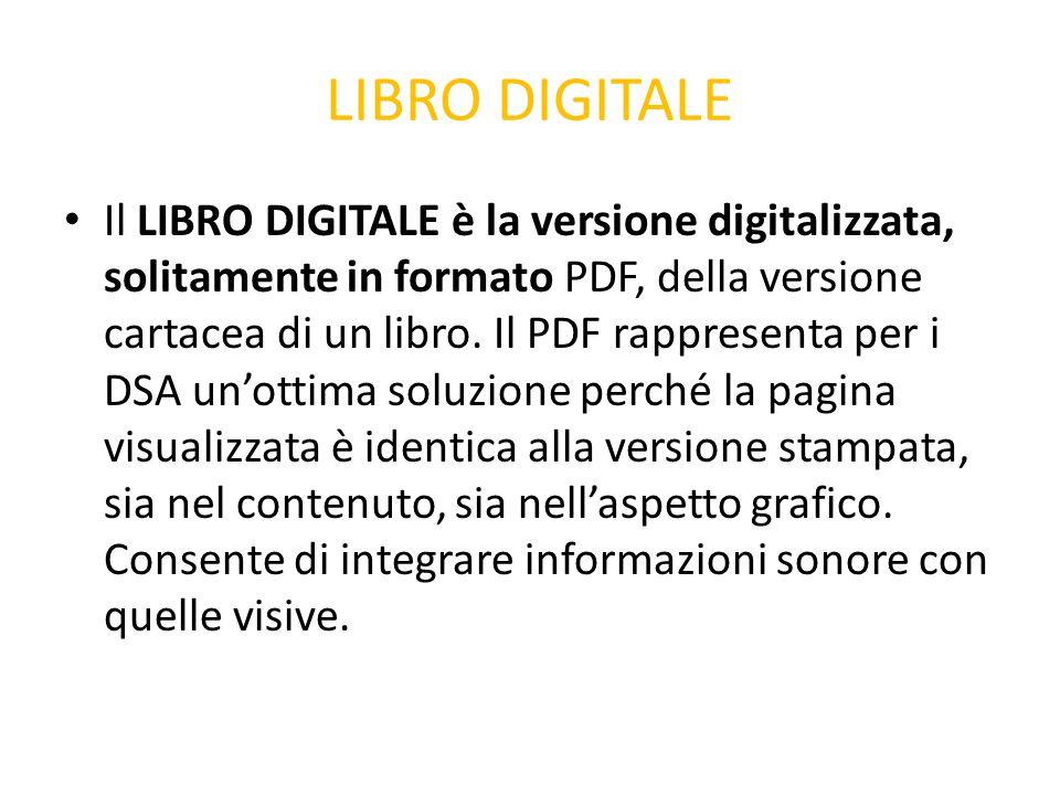 LIBRO DIGITALE Il LIBRO DIGITALE è la versione digitalizzata, solitamente in formato PDF, della versione cartacea di un libro. Il PDF rappresenta per
