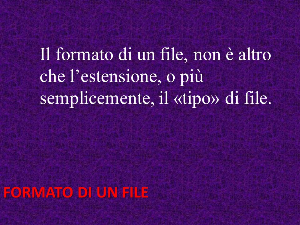 FORMATO DI UN FILE Il formato di un file, non è altro che l'estensione, o più semplicemente, il «tipo» di file.